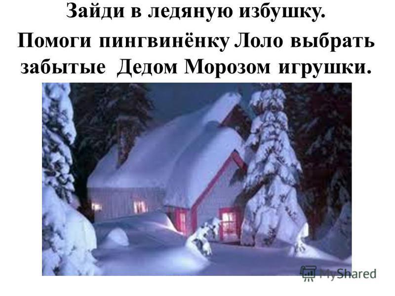 Зайди в ледяную избушку. Помоги пингвинёнку Лоло выбрать забытые Дедом Морозом игрушки.