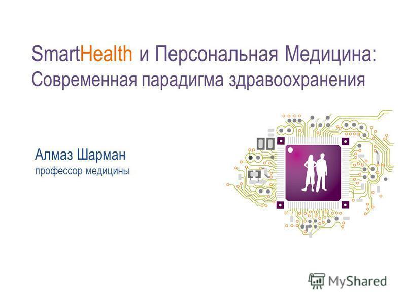 SmartHealth и Персональная Медицина: Современная парадигма здравоохранения Алмаз Шарман профессор медицины