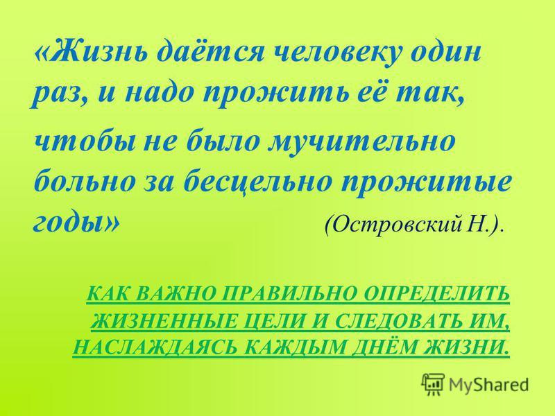 КАК ВАЖНО ПРАВИЛЬНО ОПРЕДЕЛИТЬ ЖИЗНЕННЫЕ ЦЕЛИ И СЛЕДОВАТЬ ИМ, НАСЛАЖДАЯСЬ КАЖДЫМ ДНЁМ ЖИЗНИ. «Жизнь даётся человеку один раз, и надо прожить её так, чтобы не было мучительно больно за бесцельно прожитые годы» (Островский Н.).