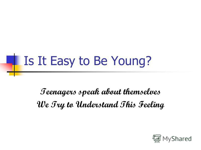 Is It Easy to Be Young? Teenagers speak about themselves We Try to Understand This Feeling