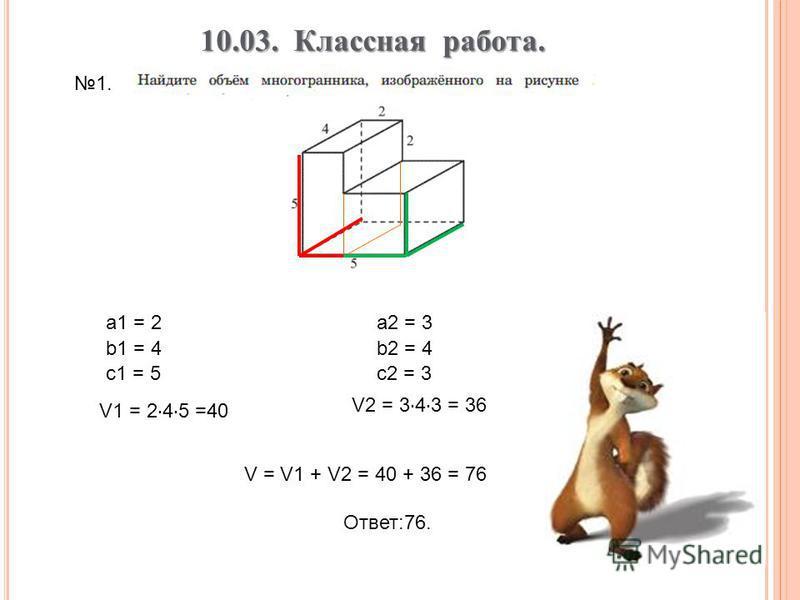 а 1 = 2 b1 = 4 c1 = 5 V1 = 2 · 4 · 5 =40 a2 = 3 b2 = 4 c2 = 3 V2 = 3 · 4 · 3 = 36 V = V1 + V2 = 40 + 36 = 76 Ответ:76. 10.03. Классная работа. 1.