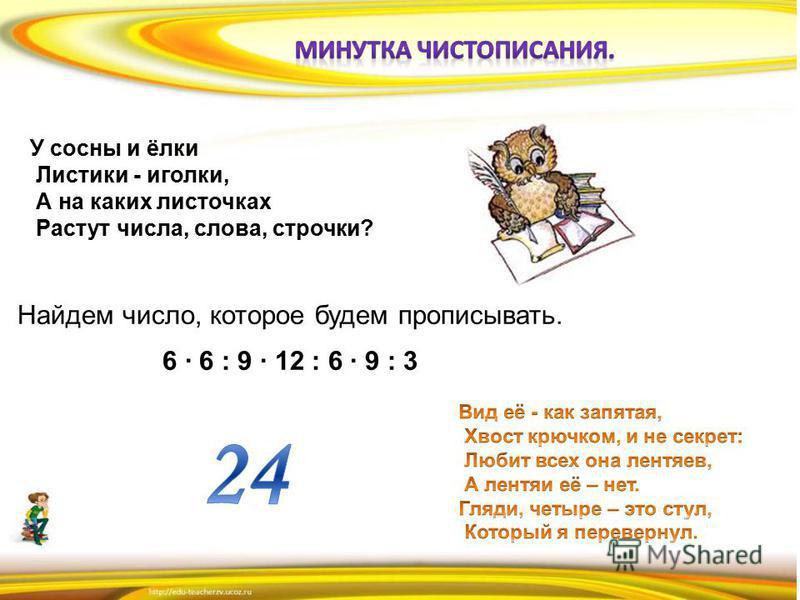 У сосны и ёлки Листики - иголки, А на каких листочках Растут числа, слова, строчки? Найдем число, которое будем прописывать. 6 6 : 9 12 : 6 9 : 3