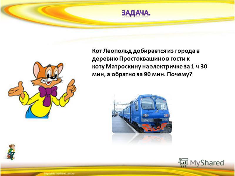 Кот Леопольд добирается из города в деревню Простоквашино в гости к коту Матроскину на электричке за 1 ч 30 мин, а обратно за 90 мин. Почему?
