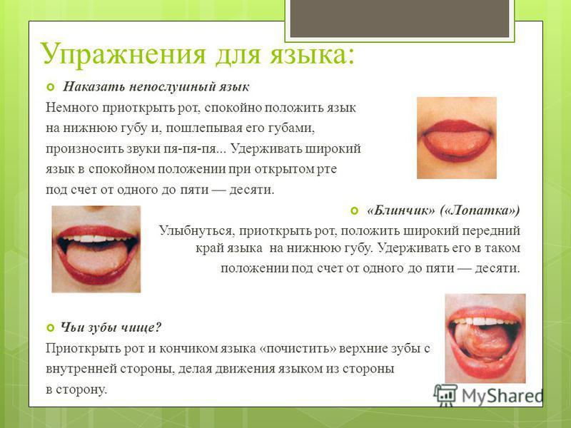 Упражнения для языка: Наказать непослушный язык Немного приоткрыть рот, спокойно положить язык на нижнюю губу и, пошлепывая его губами, произносить звуки пя-пя-пя... Удерживать широкий язык в спокойном положении при открытом рте под счет от одного до