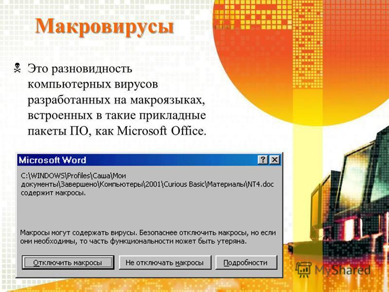 Макровирусы Это разновидность компьютерных вирусов разработанных на макроязыках, встроенных в такие прикладные пакеты ПО, как Microsoft Office.