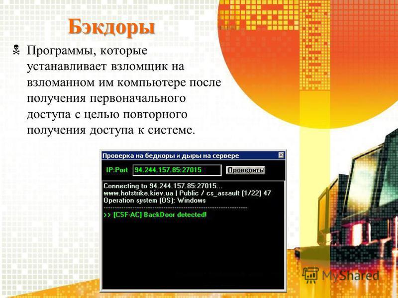 Бэкдоры Программы, которые устанавливает взломщик на взломанном им компьютере после получения первоначального доступа с целью повторного получения доступа к системе.