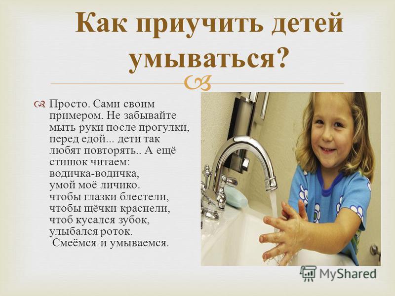 Как приучить детей умываться ? Просто. Сами своим примером. Не забывайте мыть руки после прогулки, перед едой... дети так любят повторять.. А ещё стишок читаем : водичка - водичка, умой моё личико. чтобы глазки блестели, чтобы щёчки краснели, чтоб ку