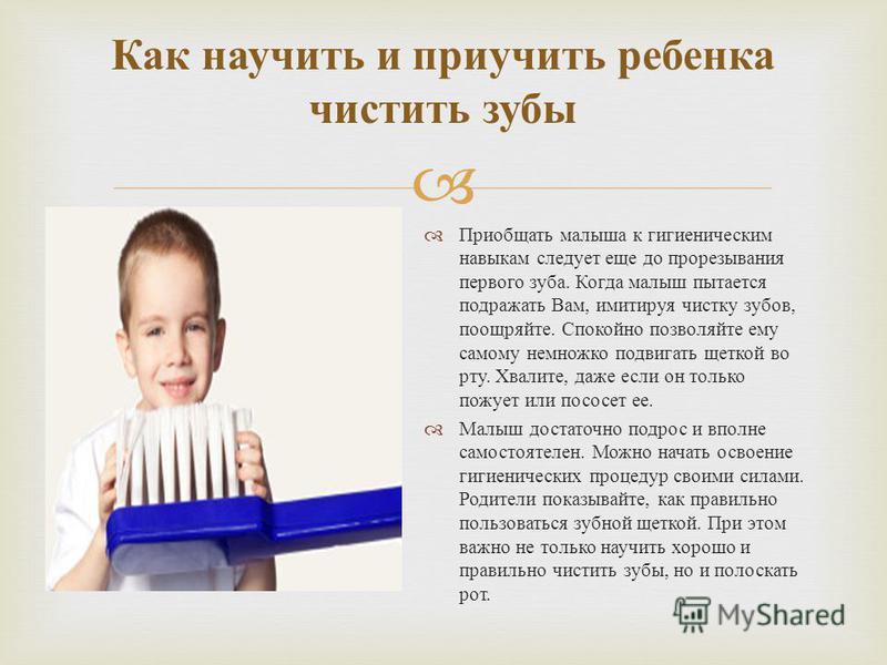 Как научить и приучить ребенка чистить зубы Приобщать малыша к гигиеническим навыкам следует еще до прорезывания первого зуба. Когда малыш пытается подражать Вам, имитируя чистку зубов, поощряйте. Спокойно позволяйте ему самому немножко подвигать щет