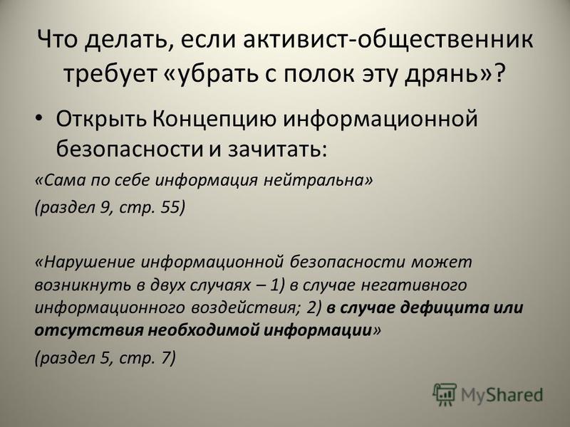Что делать, если активист-общественник требует «убрать с полок эту дрянь»? Открыть Концепцию информационной безопасности и зачитать: «Сама по себе информация нейтральна» (раздел 9, стр. 55) «Нарушение информационной безопасности может возникнуть в дв