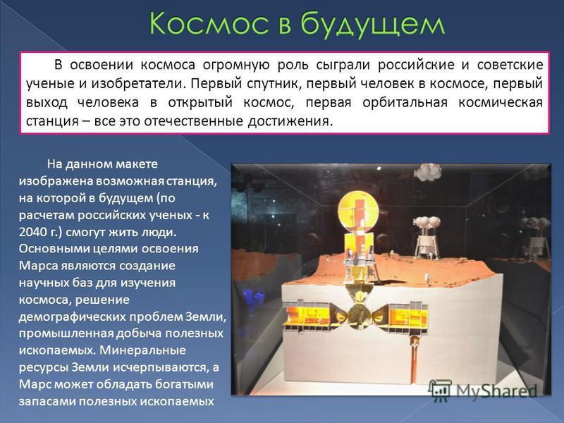 В освоении космоса огромную роль сыграли российские и советские ученые и изобретатели. Первый спутник, первый человек в космосе, первый выход человека в открытый космос, первая орбитальная космическая станция – все это отечественные достижения. На да
