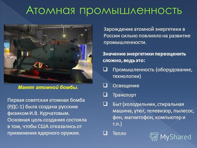 Макет атомной бомбы. Зарождение атомной энергетики в России сильно повлияло на развитие промышленности. Значение энергетики переоценить сложно, ведь это: Промышленность (оборудование, технологии) Освещение Транспорт Быт (холодильник, стиральная машин