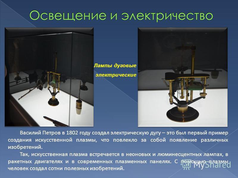 Лампы дуговые электрические Василий Петров в 1802 году создал электрическую дугу – это был первый пример создания искусственной плазмы, что повлекло за собой появление различных изобретений. Так, искусственная плазма встречается в неоновых и люминесц