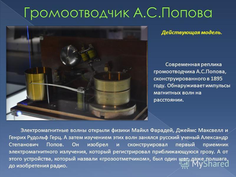 Действующая модель. Современная реплика громоотводчика А.С.Попова, сконструированного в 1895 году. Обнаруживает импульсы магнитных волн на расстоянии. Электромагнитные волны открыли физики Майкл Фарадей, Джеймс Максвелл и Генрих Рудольф Герц. А затем