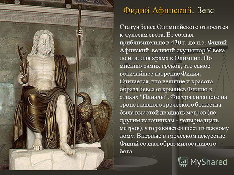 Фидий Афинский. Зевс Статуя Зевса Олимпийского относится к чудесам света. Ее создал приблизительно в 430 г. до н.э. Фидий Афинский, великий скульптор V века до н. э. для храма в Олимпии. По мнению самих греков, это самое величайшее творение Фидия. Сч