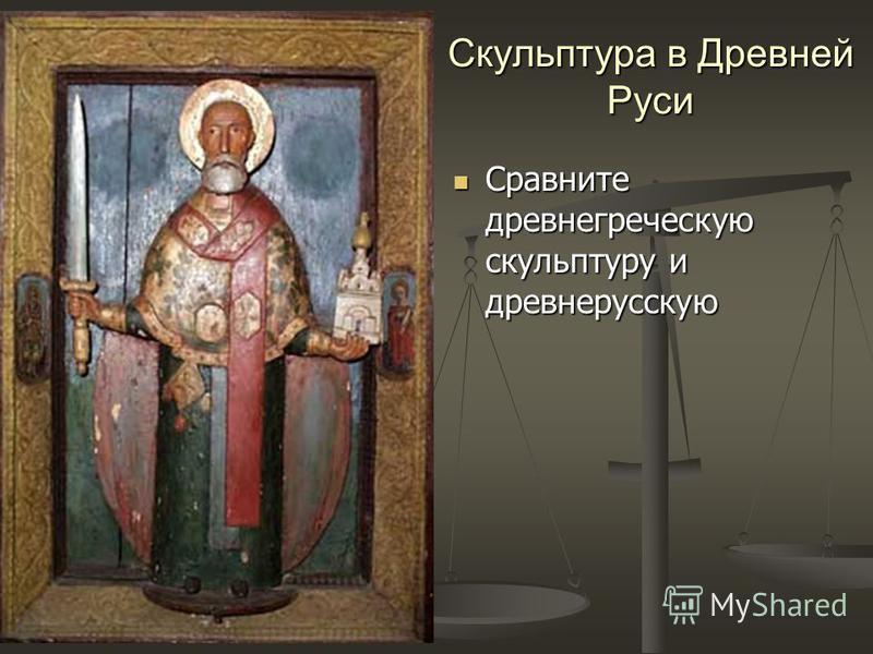 Скульптура в Древней Руси Сравните древнегреческую скульптуру и древнерусскую