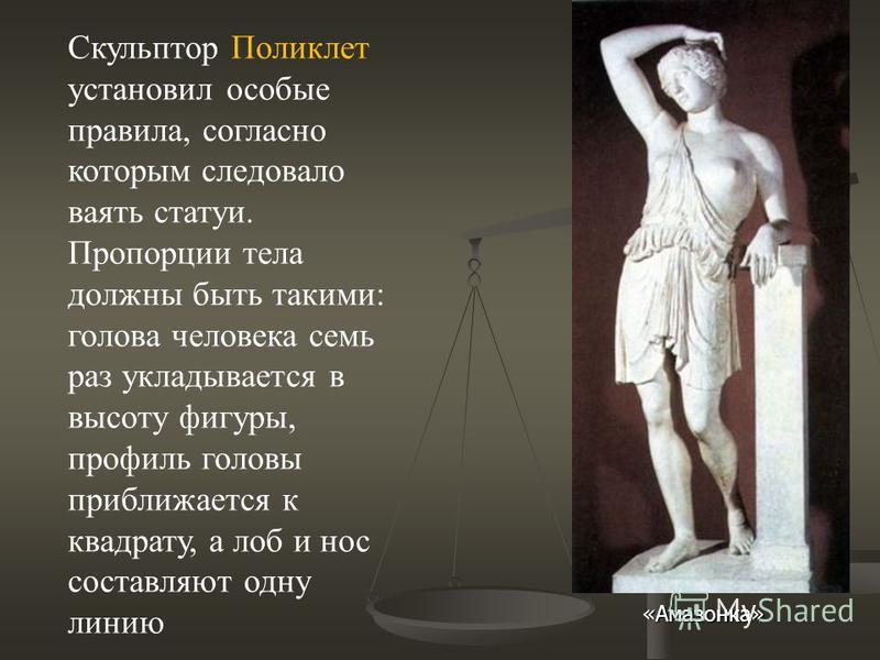 Скульптор Поликлет установил особые правила, согласно которым следовало ваять статуи. Пропорции тела должны быть такими: голова человека семь раз укладывается в высоту фигуры, профиль головы приближается к квадрату, а лоб и нос составляют одну линию