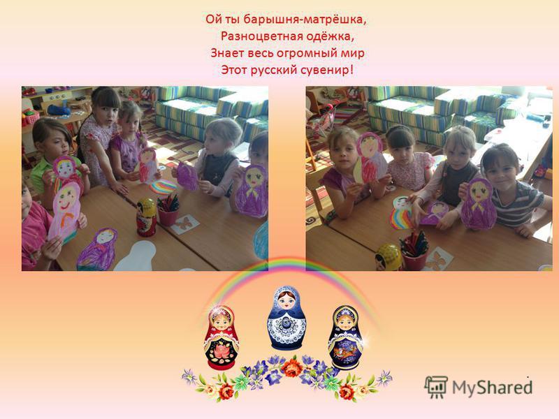 Ой ты барышня-матрёшка, Разноцветная одёжка, Знает весь огромный мир Этот русский сувенир!.