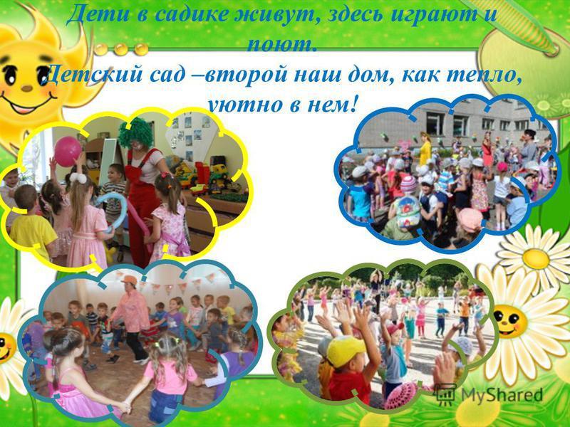Дети в садике живут, здесь играют и поют. Детский сад –второй наш дом, как тепло, уютно в нем!