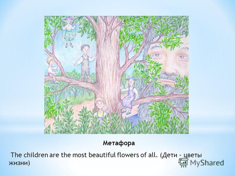 Метафора Тhe children are the most beautiful flowers of all. (Дети – цветы жизни)