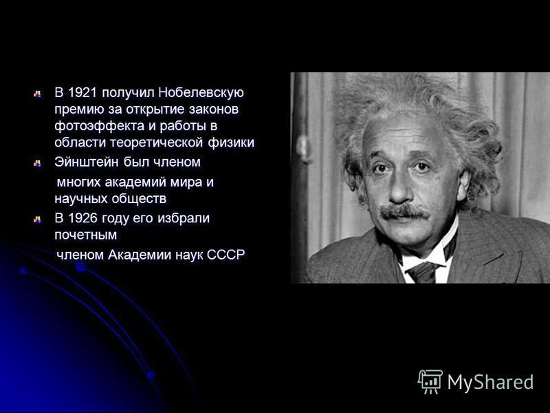 В 1921 получил Нобелевскую премию за открытие законов фотоэффекта и работы в области теоретической физики Эйнштейн был членом многих академий мира и научных обществ многих академий мира и научных обществ В 1926 году его избрали почетным членом Академ