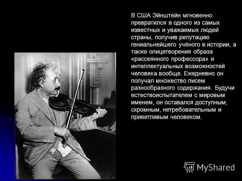 В США Эйнштейн мгновенно превратился в одного из самых известных и уважаемых людей страны, получив репутацию гениальнейшего учёного в истории, а также олицетворения образа «рассеянного профессора» и интеллектуальных возможностей человека вообще. Ежед