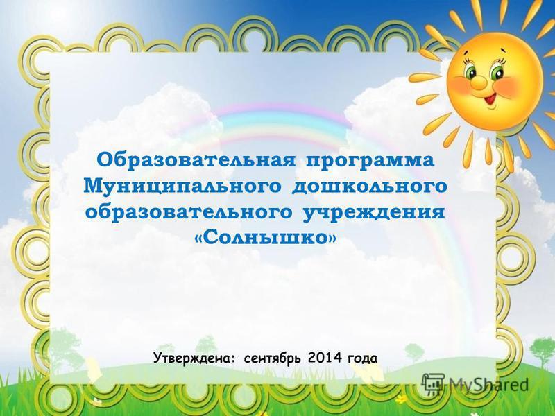 Образовательная программа Муниципального дошкольного образовательного учреждения «Солнышко» Утверждена: сентябрь 2014 года