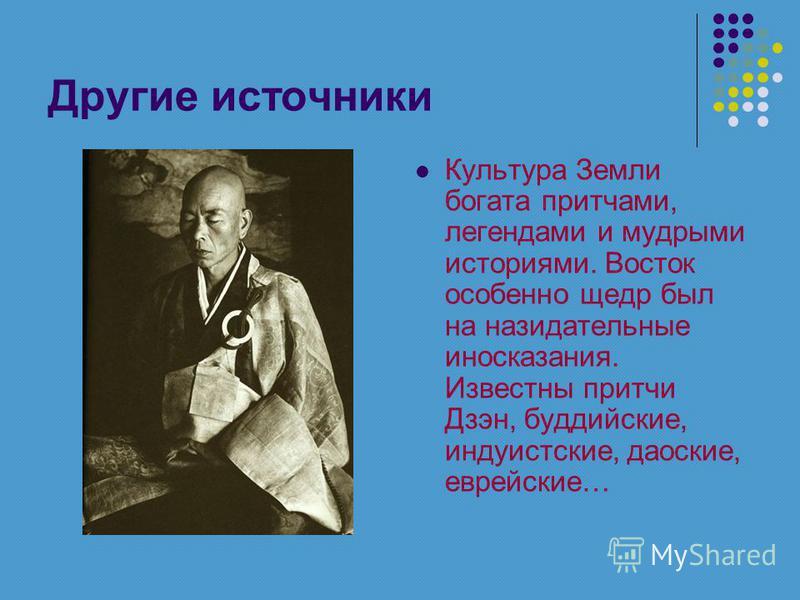 Другие источники Культура Земли богата притчами, легендами и мудрыми историями. Восток особенно щедр был на назидательные иносказания. Известны притчи Дзэн, буддийские, индуистские, даосские, еврейские…