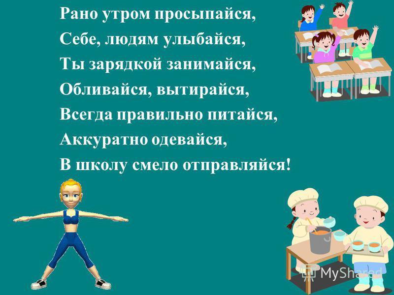 Рано утром просыпайся, Себе, людям улыбайся, Ты зарядкой занимайся, Обливайся, вытирайся, Всегда правильно питайся, Аккуратно одевайся, В школу смело отправляйся!