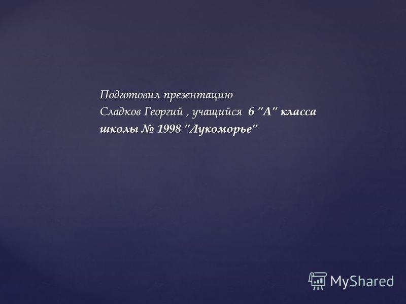 Подготовил презентацию Сладков Георгий, учащийся 6 А класса школы 1998 Лукоморье
