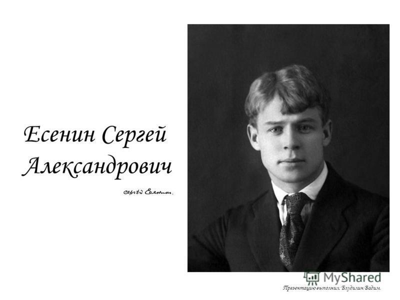 Есенин Сергей Александрович Презентацию выполнил: Блудилин Вадим.