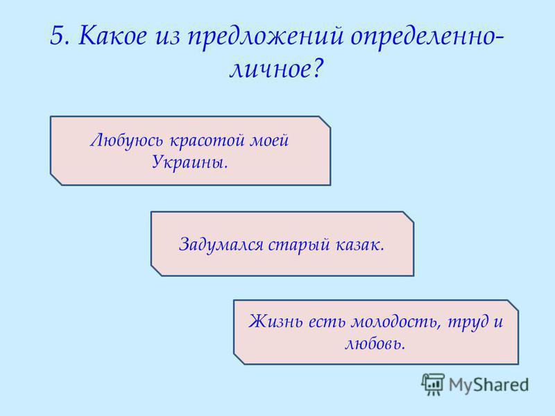 5. Какое из предложений определенно- личное? Любуюсь красотой моей Украины. Задумался старый казак. Жизнь есть молодость, труд и любовь.