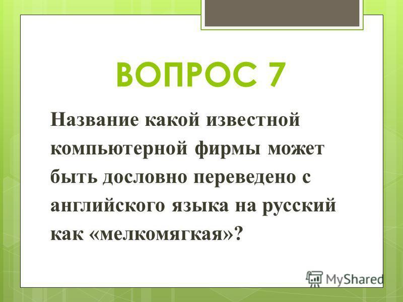 ВОПРОС 7 Название какой известной компьютерной фирмы может быть дословно переведено с английского языка на русский как «мелко мягкая»?