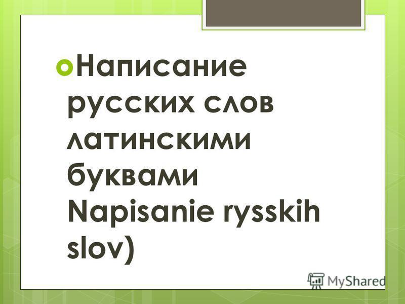 Написание русских слов латинскими буквами Napisanie rysskih slov)