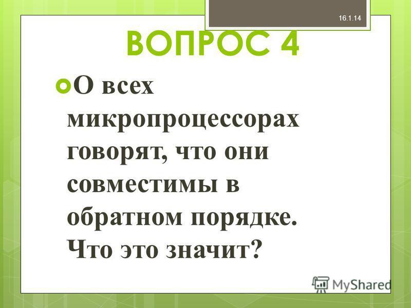 ВОПРОС 4 О всех микропроцессорах говорят, что они совместимы в обратном порядке. Что это значит? 16.1.14
