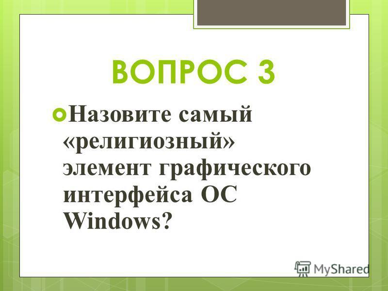 ВОПРОС 3 Назовите самый «религиозный» элемент графического интерфейса ОС Windows?