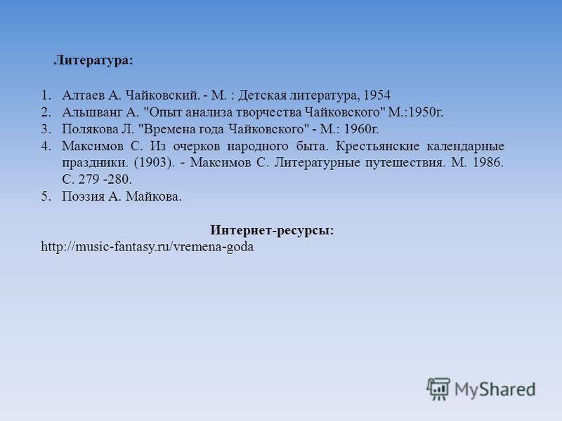 Литература: 1. Алтаев А. Чайковский. - М. : Детская литература, 1954 2. Альшванг А.