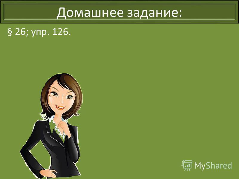 Домашнее задание: § 26; упр. 126.