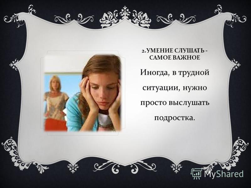 2. УМЕНИЕ СЛУШАТЬ - САМОЕ ВАЖНОЕ Иногда, в трудной ситуации, нужно просто выслушать подростка.