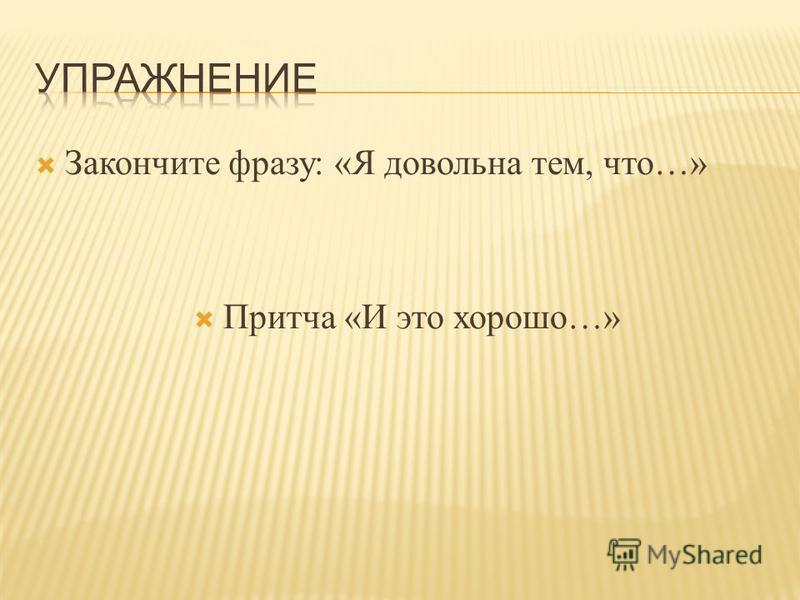 Закончите фразу: «Я довольна тем, что…» Притча «И это хорошо…»