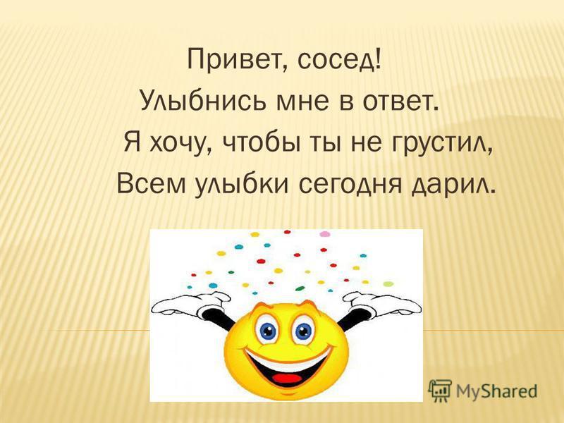 Привет, сосед! Улыбнись мне в ответ. Я хочу, чтобы ты не грустил, Всем улыбки сегодня дарил.