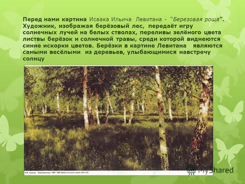 Перед нами картина Исаака Ильича Левитана - Березовая роща. Художник, изображая берёзовый лес, передаёт игру солнечных лучей на белых стволах, переливы зелёного цвета листвы берёзок и солнечной травы, среди которой виднеются синие искорки цветов. Бер
