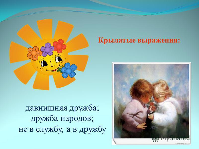 Крылатые выражения: давнишняя дружба; дружба народов; не в службу, а в дружбу