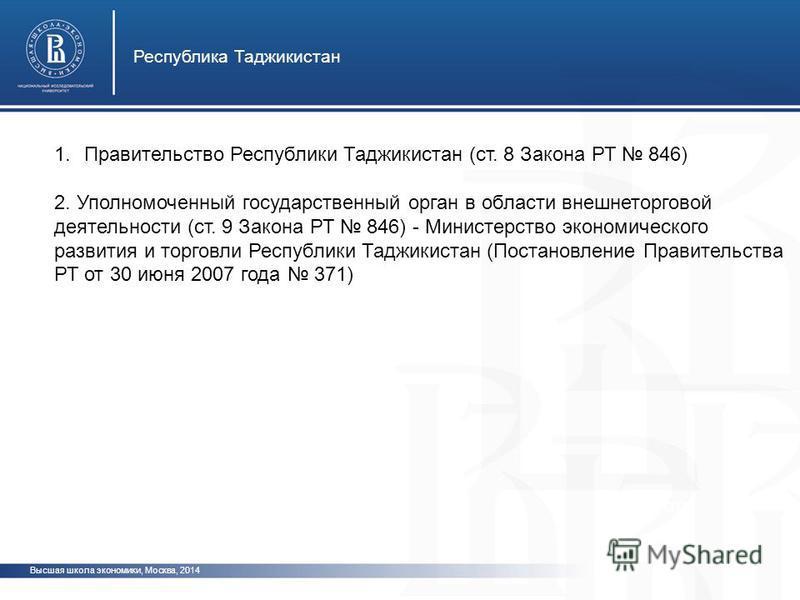 Высшая школа экономики, Москва, 2012 Республика Таджикистан фото 1. Правительство Республики Таджикистан (ст. 8 Закона РТ 846) 2. Уполномоченный государственный орган в области внешнеторговой деятельности (ст. 9 Закона РТ 846) - Министерство экономич