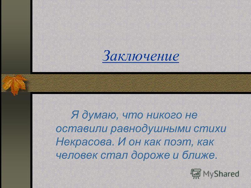 Заключение Я думаю, что никого не оставили равнодушными стихи Некрасова. И он как поэт, как человек стал дороже и ближе.