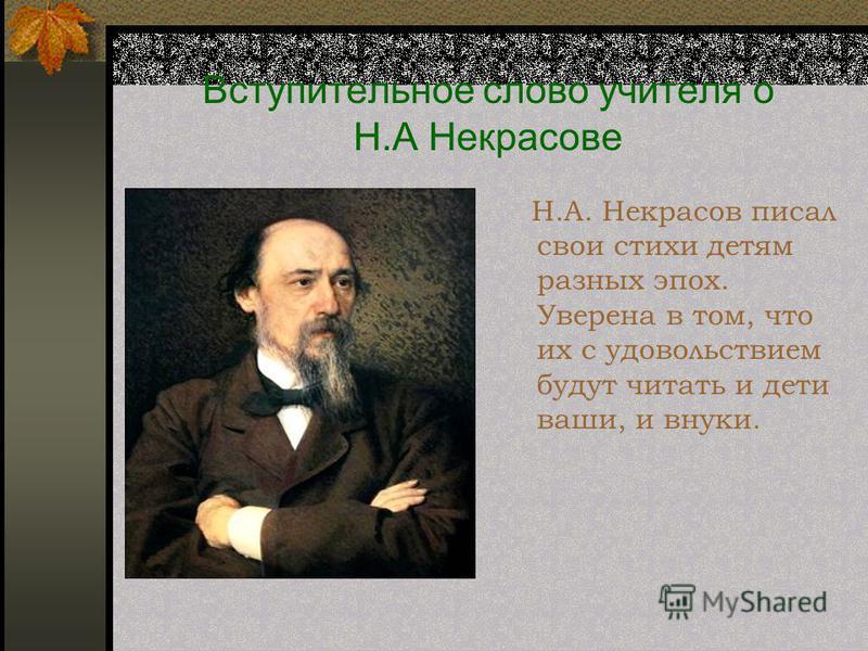 Вступительное слово учителя о Н.А Некрасове Н.А. Некрасов писал свои стихи детям разных эпох. Уверена в том, что их с удовольствием будут читать и дети ваши, и внуки.