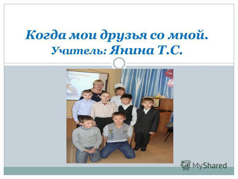 Когда мои друзья со мной. Учитель: Янина Т.С.