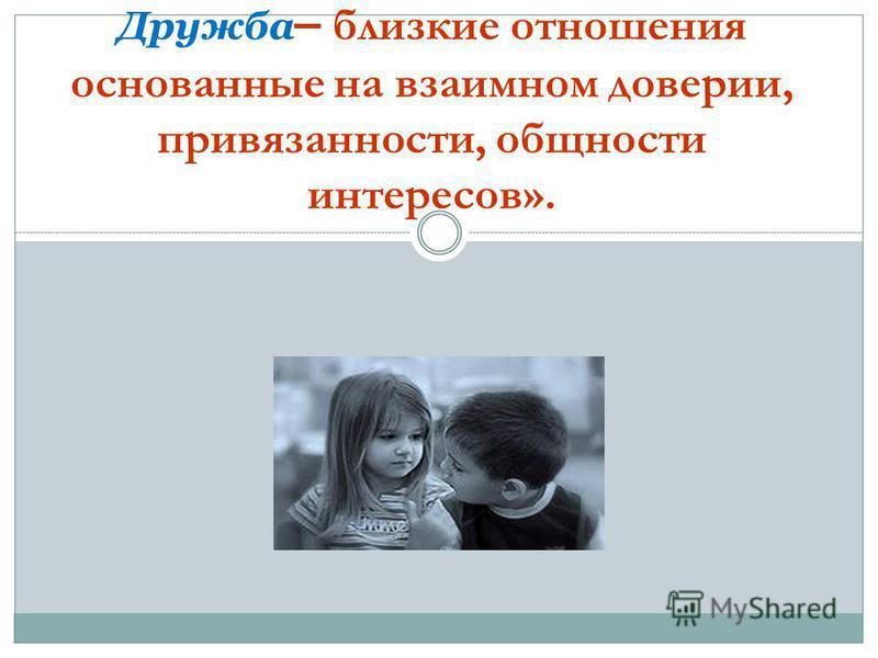 Дружба – близкие отношения основанные на взаимном доверии, привязанности, общности интересов».