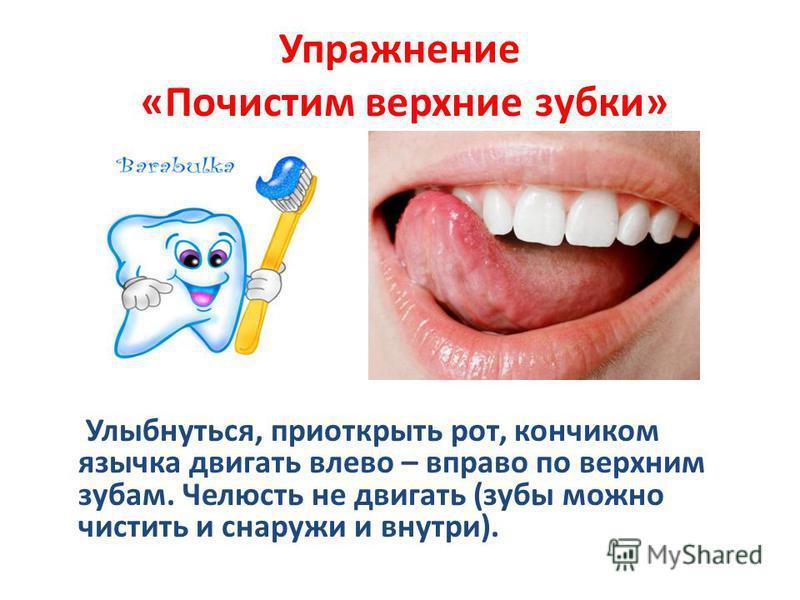 Упражнение «Почистим верхние зубки» Улыбнуться, приоткрыть рот, кончиком язычка двигать влево – вправо по верхним зубам. Челюсть не двигать (зубы можно чистить и снаружи и внутри).