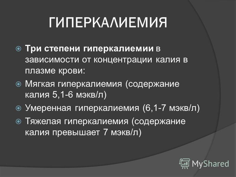 ГИПЕРКАЛИЕМИЯ Три степени гиперкалиемии в зависимости от концентрации калия в плазме крови: Мягкая гиперкалиемия (содержание калия 5,1-6 мг-экв/л) Умеренная гиперкалиемия (6,1-7 мг-экв/л) Тяжелая гиперкалиемия (содержание калия превышает 7 мг-экв/л)
