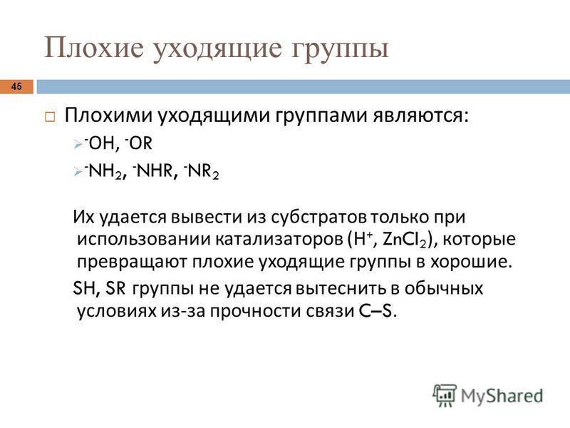 Плохие уходящие группы 45 Плохими уходящими группами являются : - ОН, - О R - NH 2, - NHR, - NR 2 Их удается вывести из субстратов только при использовании катализаторов ( Н +, ZnCl 2 ), которые превращают плохие уходящие группы в хорошие. SH, SR гру